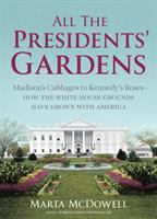 All The Presidents' Gardens : Madison's Cabbages To Kennedy's Roses -- How The White House Grounds Have Grown With America by McDowell, Marta © 2016 (Added: 8/23/16)
