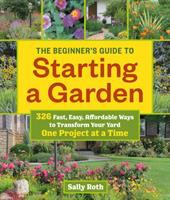 The Beginner's Guide To Starting A Garden : 326 Fast, Easy, Affordable Ways To Transform Your Yard One Project At A Time by Roth, Sally © 2017 (Added: 2/17/17)