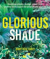 Glorious Shade : Dazzling Plants, Design Ideas, And Proven Techniques For Your Shady Garden by Carey, Jenny Rose © 2017 (Added: 6/19/17)