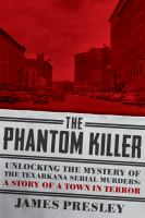 The Phantom Killer : Unlocking The Mystery Of The Texarkana Serial Murders: The Story Of A Town In Terror by Presley, James © 2014 (Added: 2/27/15)