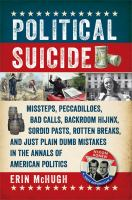 Political Suicide : Missteps, Peccadilloes, Bad Calls, Backroom Hijinx, Sordid Pasts, Rotten Breaks, And Just Plain Dumb Mistakes In The Annals Of American Politics by McHugh, Erin © 2016 (Added: 8/12/16)