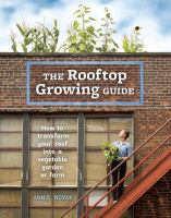 The Rooftop Growing Guide : How To Transform Your Roof Into A Vegetable Garden Or Farm by Novak, Annie © 2016 (Added: 5/6/16)