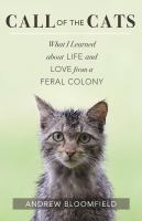 Call Of The Cats : What I Learned About Love And Life From A Feral Colony by Bloomfield, Andrew © 2016 (Added: 4/5/17)