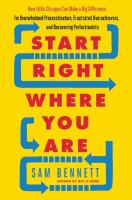 Start Right Where You Are : How Little Changes Can Make A Big Difference For Overwhelmed Procrastinators, Frustrated Overachievers, And Recovering Perfectionists by Bennett, Sam © 2016 (Added: 3/13/17)