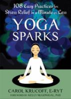 Yoga Sparks : 108 Easy Practices For Stress Relief In A Minute Or Less by Krucoff, Carol © 2013 (Added: 2/17/17)