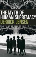 The Myth Of Human Supremacy by Jensen, Derrick © 2016 (Added: 5/19/16)