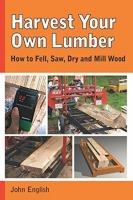 Harvest Your Own Lumber : How To Fell, Saw, Dry And Mill Wood by English, John © 2015 (Added: 12/5/16)