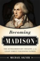 Becoming Madison : The Extraordinary Origins Of The Least Likely Founding Father by Signer, Michael © 2015 (Added: 7/20/15)