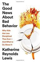 The Good News About Bad Behavior : Why Kids Are Less Disciplined Than Ever--and What To Do About It by Lewis, Katherine Reynolds © 2018 (Added: 10/16/18)