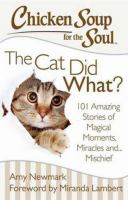 Chicken Soup For The Soul : The Cat Did What? 101 Amazing Stories Of Magical Moments, Miracles And ... Mischief by Newmark, Amy, compiler © 2014 (Added: 1/13/15)