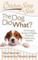 Chicken Soup For The Soul : The Dog Did What? : 101 Amazing Stories Of Magical Moments, Miracles And... Mayhem by Newmark, Amy, compiler © 2014 (Added: 1/13/15)
