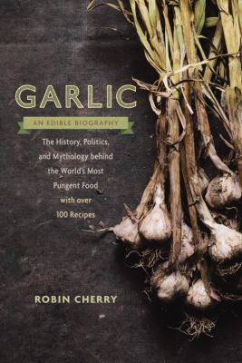 cover of Garlic, an Edible Biography: The History, Politics, and Mythology Behind the World's Most Pungent Food--with over 100 Recipes