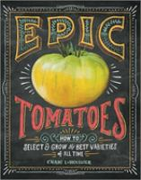 Epic Tomatoes : How To Select & Grow The Best Varieties Of All Time by LeHoullier, Craig © 2015 (Added: 2/24/15)