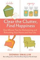 Clear The Clutter, Find Happiness : One-minute Tips For Decluttering And Refreshing Your Home And Your Life by Smallin, Donna © 2014 (Added: 1/15/15)