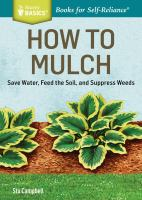 How To Mulch : Save Water, Feed The Soil, And Suppress Weeds by Campbell, Stu © 2015 (Added: 3/23/15)