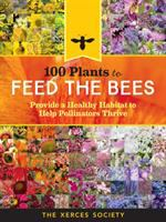 100 Plants To Feed The Bees : Provide A Healthy Habitat To Help Pollinators Thrive by Lee-Mèader, Eric © 2016 (Added: 4/12/17)