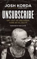Unsubscribe : Opt Out Of Delusion, Tune In To Truth by Korda, Josh © 2017 (Added: 2/5/18)