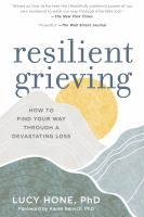 Resilient Grieving : Finding Strength And Embracing Life After A Loss That Changes Everything by Hone, Lucy © 2017 (Added: 9/13/17)