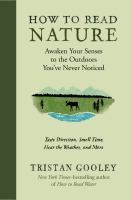How To Read Nature : Awaken Your Senses To The Outdoors You've Never Noticed : Taste Direction, Smell Time, Hear The Weather, And More by Gooley, Tristan © 2017 (Added: 11/14/17)
