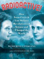 Radioactive! : How Irene Curie & Lise Meitner Revolutionized Science And Changed The World by Conkling, Winifred © 2016 (Added: 6/22/16)