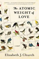 The Atomic Weight Of Love : A Novel by Church, Elizabeth J. © 2016 (Added: 7/8/16)