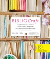 Bibliocraft : A Modern Crafter's Guide To Using Library Resources To Jumpstart Creative Projects by Pigza, Jessica © 2014 (Added: 11/5/14)