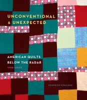 Unconventional & Unexpected : American Quilts Below The Radar, 1950-2000 by Kiracofe, Roderick © 2014 (Added: 3/25/15)