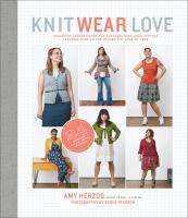 Knit Wear Love : Foolproof Instructions For Knitting Your Best-fitting Sweaters Ever In The Styles You Love To Wear by Herzog, Amy © 2015 (Added: 8/13/15)