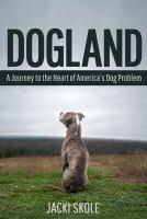 Dogland : A Journey To The Heart Of America's Dog Problem by Skole, Jacki © 2015 (Added: 2/3/16)
