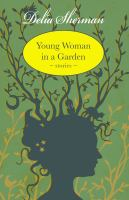 Young Woman In A Garden : Stories by Sherman, Delia © 2014 (Added: 2/26/15)