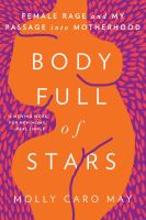 Body Full Of Stars : Female Rage And My Passage Into Motherhood by May, Molly Caro © 2018 (Added: 4/12/18)