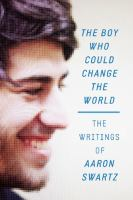 The Boy Who Could Change The World : The Writings Of Aaron Swartz by Swartz, Aaron © 2015 (Added: 5/6/16)