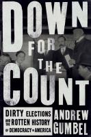 Down For The Count : Dirty Elections And The Rotten History Of Democracy In America by Gumbel, Andrew © 2016 (Added: 9/8/16)