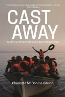 Cast Away : True Stories Of Survival From Europe's Refugee Crisis by McDonald-Gibson, Charlotte © 2016 (Added: 3/8/17)