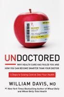 Undoctored : Why Health Care Has Failed You And How You Can Become Smarter Than Your Doctor by Davis, William © 2017 (Added: 5/17/17)