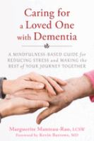 Caring For A Loved One With Dementia : A Mindfulness-based Guide For Reducing Stress And Making The Best Of Your Journey Together by Manteau-Rao, Marguerite © 2016 (Added: 4/27/16)