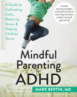 Mindful Parenting For Adhd : A Guide To Cultivating Calm, Reducing Stress, & Helping Children Thrive by Bertin, Mark © 2015 (Added: 5/6/16)