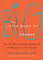 The Little Book Of Big Change : The No-willpower Approach To Breaking Any Habit by Johnson, Amy © 2016 (Added: 5/10/16)