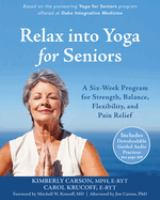 Relax Into Yoga For Seniors : A Six-week Program For Strength, Balance, Flexibility, And Pain Relief by Carson, Kimberly © 2016 (Added: 3/13/17)