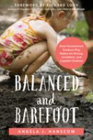 Balanced And Barefoot : How Unrestricted Outdoor Play Makes For Strong, Confident, And Capable Children by Hanscom, Angela J. © 2016 (Added: 9/8/16)