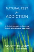 Natural Rest For Addiction : A Radical Approach To Recovery Through Mindfulness & Awareness by Kiloby, Scott © 2017 (Added: 9/6/17)