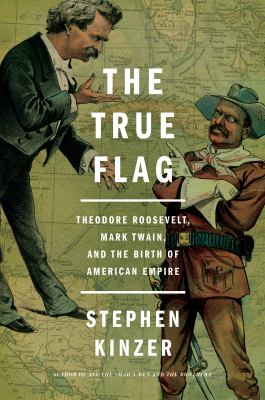 cover of The True Flag: Theodore Roosevelt, Mark Twain, and the Birth of American Empire
