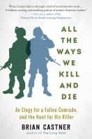 All The Ways We Kill And Die : An Elegy For A Fallen Comrade, And The Hunt For His Killer by Castner, Brian © 2016 (Added: 4/12/18)