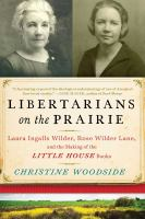 Libertarians On The Prairie : Laura Ingalls Wilder, Rose Wilder Lane, And The Making Of The Little House Books by Woodside, Christine © 2016 (Added: 9/9/16)