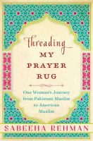 Threading My Prayer Rug : One Woman's Journey From Pakistani Muslim To American Muslim by Rehman, Sabeeha © 2016 (Added: 8/10/16)