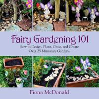 Fairy Gardening 101 : How To Design, Plant, Grow, And Create Over 25 Miniature Gardens by McDonald, Fiona © 2014 (Added: 1/9/15)