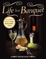 Life Is A Banquet : A Food Lover's Treasury Of Recipes, History, Tradition, And Feasts by Blom, Edward © 2014 (Added: 2/25/15)