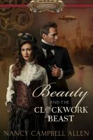 Beauty And The Clockwork Beast : A Steampunk Proper Romance by Allen, Nancy Campbell © 2016 (Added: 12/6/16)