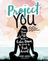 Project you : more than 50 ways to calm down, de-stress, & feel great!