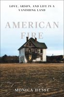 American Fire : Love, Arson, And Life In A Vanishing Land by Hesse, Monica © 2017 (Added: 7/18/17)